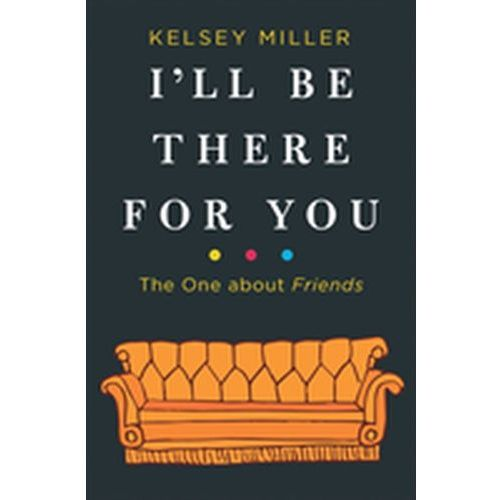 I'll Be There for You: The One about Friends Kelsey Miller (9780263275810)